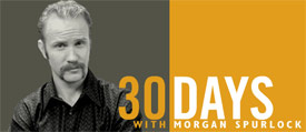 morgan spurlock s 30 days minimum wage In the premiere episode of the first season, minimum wage, spurlock and his fiancée lived for 30 days in the bottoms neighborhood of columbus, ohio, earning minimum wage, with no access to outside funds.